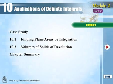 10.1Finding Plane Areas by Integration 10.2Volumes of Solids of Revolution Chapter Summary Case Study Applications of Definite Integrals 10.