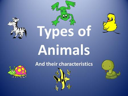 Types of Animals And their characteristics. Mammals Have hair or fur Have lungs to breathe Babies are born alive Drink milk from their mothers.