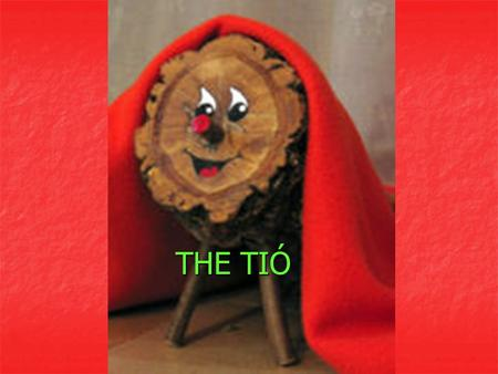 THE TIÓ. HISTORY The Tió de Nadal (roughly Christmas log), also known as Tió or Tronca (log), is a mythological character in Catalan mythology.