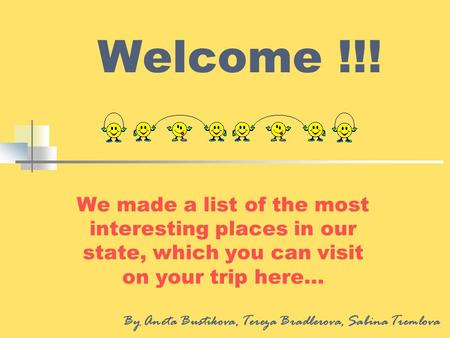 Welcome !!! We made a list of the most interesting places in our state, which you can visit on your trip here… By Aneta Bustikova, Tereza Bradlerova, Sabina.