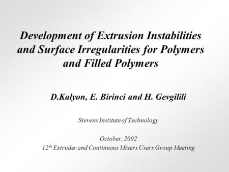 Development of Extrusion Instabilities and Surface Irregularities for Polymers and Filled Polymers D.Kalyon, E. Birinci and H. Gevgilili Stevens Institute.