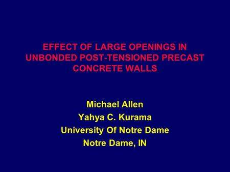 EFFECT OF LARGE OPENINGS IN UNBONDED POST-TENSIONED PRECAST CONCRETE WALLS Michael Allen Yahya C. Kurama University Of Notre Dame Notre Dame, IN.