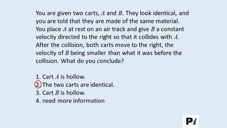 You are given two carts, A and B. They look identical, and you are told that they are made of the same material. You place A at rest on an air track and.