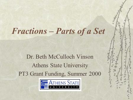 Fractions – Parts of a Set Dr. Beth McCulloch Vinson Athens State University PT3 Grant Funding, Summer 2000.