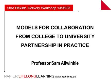 NAPIER/LIFELONGLEARNING www.napier.ac.uk MODELS FOR COLLABORATION FROM COLLEGE TO UNIVERSITY PARTNERSHIP IN PRACTICE Professor Sam Allwinkle QAA Flexible.