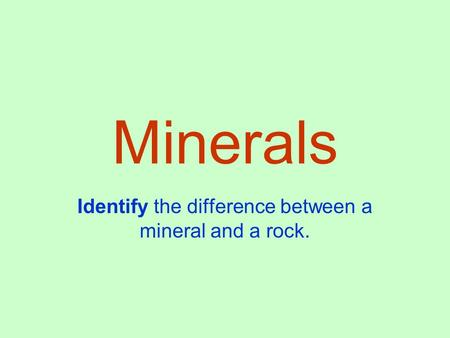Minerals Identify the difference between a mineral and a rock.