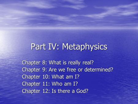 Part IV: Metaphysics Chapter 8: What is really real? Chapter 9: Are we free or determined? Chapter 10: What am I? Chapter 11: Who am I? Chapter 12: Is.