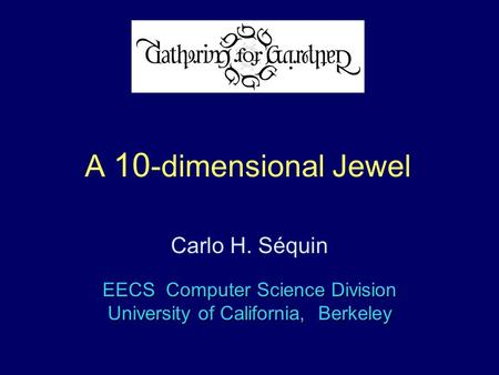 G4G9 A 10 -dimensional Jewel EECS Computer Science Division University of California, Berkeley Carlo H. Séquin.