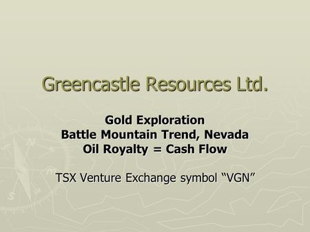"Greencastle Resources Ltd. Gold Exploration Battle Mountain Trend, Nevada Oil Royalty = Cash Flow TSX Venture Exchange symbol ""VGN"""