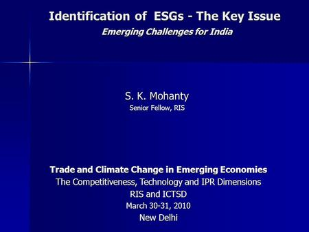 Identification of ESGs - The Key Issue Emerging Challenges for India S. K. Mohanty Senior Fellow, RIS Trade and Climate Change in Emerging Economies The.
