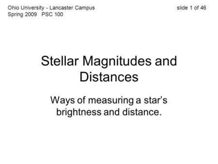 Stellar Magnitudes and Distances Ways of measuring a star's brightness and distance. Ohio University - Lancaster Campus slide 1 of 46 Spring 2009 PSC 100.