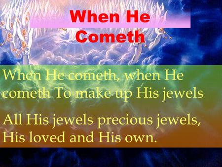 When He Cometh When He cometh, when He cometh To make up His jewels All His jewels precious jewels, His loved and His own.