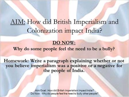Aim/Goal: How did British Imperialism Impact India? Do Now: Why do people feel the need to bully other people? AIM: How did British Imperialism and Colonization.