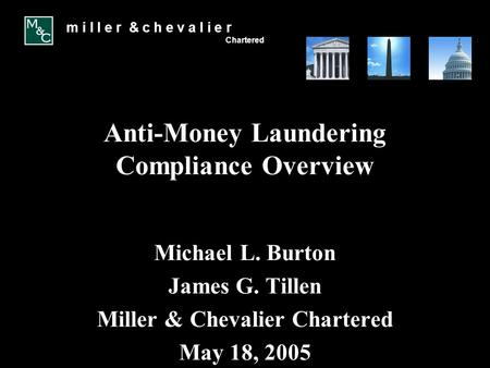 M i l l e r & c h e v a l i e r Chartered Anti-Money Laundering Compliance Overview Michael L. Burton James G. Tillen Miller & Chevalier Chartered May.