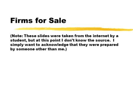 Firms for Sale (Note: These slides were taken from the internet by a student, but at this point I don't know the source. I simply want to acknowledge that.