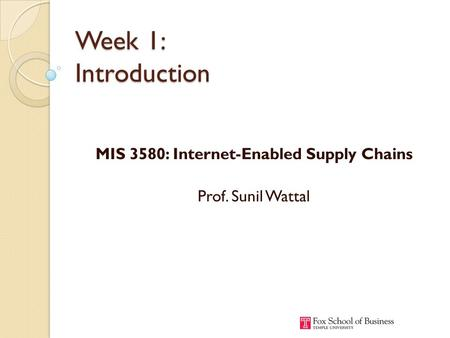 Week 1: Introduction MIS 3580: Internet-Enabled Supply Chains Prof. Sunil Wattal.