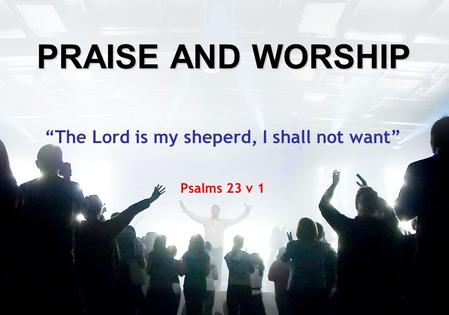 "PRAISE AND WORSHIP ""The Lord is my sheperd, I shall not want"" Psalms 23 v 1."
