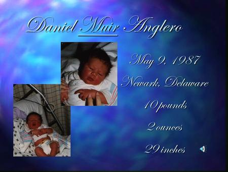 Daniel Muir Anglero Muir May 9, 1987 Newark, Delaware 10 pounds 2 ounces 29 inches.