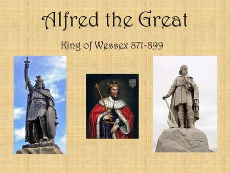 "Alfred the Great King of Wessex 871-899. Alfred the Great -In 871, he was the King of Wessex in England -Given the name ""The Great"" because he stopped."