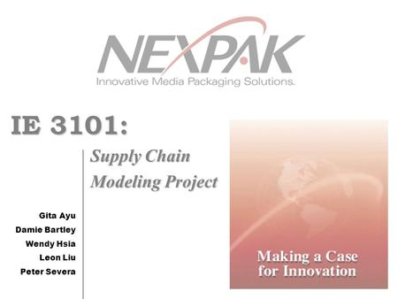 IE 3101: Supply Chain Modeling Project Gita Ayu Damie Bartley Wendy Hsia Leon Liu Peter Severa.