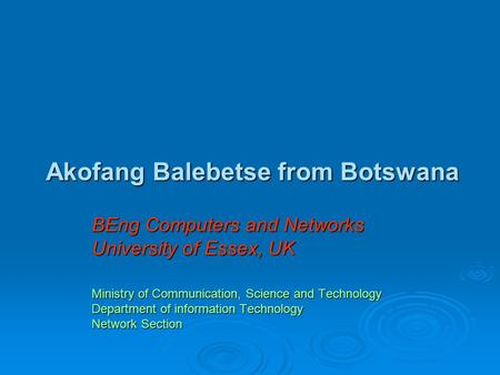 Akofang Balebetse from Botswana BEng Computers and Networks University of Essex, UK Ministry of Communication, Science and Technology Department of information.
