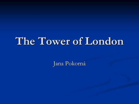 The Tower of London Jana Pokorná. History of the Tower  Its history goes back to the 11th century – it is more than 950 years old.  King William the.