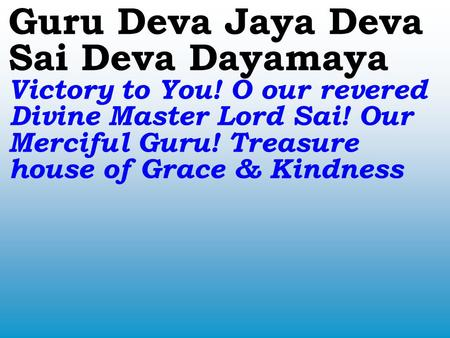 Guru Deva Jaya Deva Sai Deva Dayamaya Victory to You! O our revered Divine Master Lord Sai! Our Merciful Guru! Treasure house of Grace & Kindness.