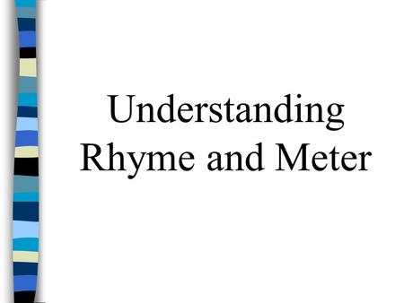 Understanding Rhyme and Meter Rhyme End Rhyme = the repeating of similar vowel sounds at the ends of lines Example: I don't think I will ever see A sight.