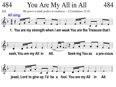 All sing: 1. You are my strength when I am weak You are the Treasure that I seek, You are my All in All. Seek-ing You as a pre-cious jewel, Lord to give.