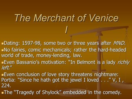 The Merchant of Venice I Dating: 1597-98, some two or three years after MND. Dating: 1597-98, some two or three years after MND. No fairies, comic mechanicals;