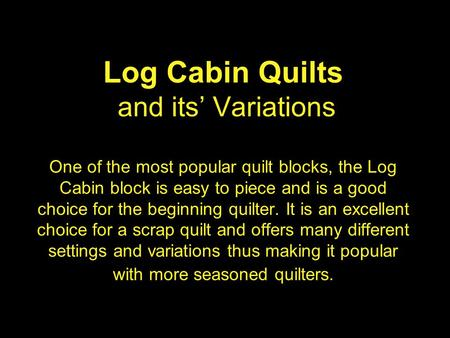 Log Cabin Quilts and its' Variations One of the most popular quilt blocks, the Log Cabin block is easy to piece and is a good choice for the beginning.