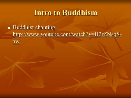 Intro to Buddhism Buddhist chanting: http://www.youtube.com/watch?v=B2rZNsqS-aw.