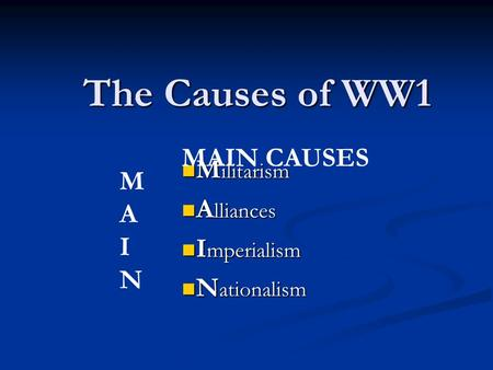 The Causes of WW1 M ilitarism M ilitarism A lliances A lliances I mperialism I mperialism N ationalism N ationalism MAINMAIN MAIN CAUSES.