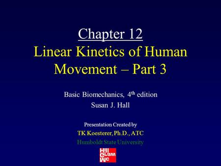Chapter 12 Linear Kinetics of Human Movement – Part 3 Basic Biomechanics, 4 th edition Susan J. Hall Presentation Created by TK Koesterer, Ph.D., ATC Humboldt.
