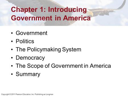 Copyright © 2011 Pearson Education, Inc. Publishing as Longman Chapter 1: Introducing Government in America Government Politics The Policymaking System.