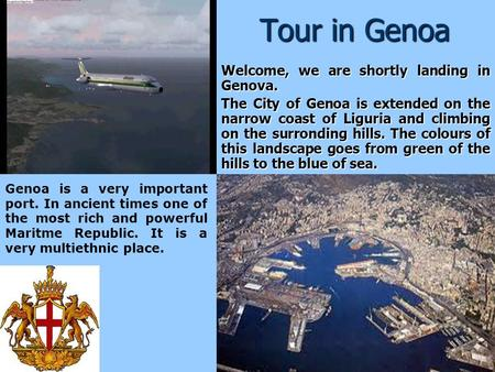 Tour in Genoa Welcome, we are shortly landing in Genova. The City of Genoa is extended on the narrow coast of Liguria and climbing on the surronding hills.