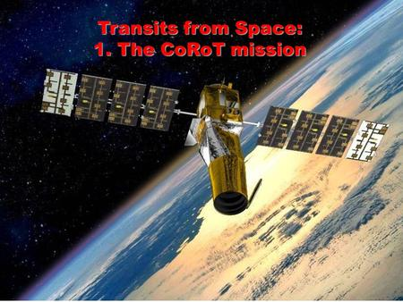 Transits from Space: 1. The CoRoT mission. Why do Transit searches from Space? 1.No scintillation noise → One can reach the photon limit 2. No atmospheric.