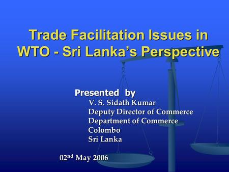 Trade Facilitation Issues in WTO - Sri Lanka's Perspective Presented by Presented by V. S. Sidath Kumar V. S. Sidath Kumar Deputy Director of Commerce.