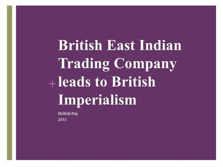 + British East Indian Trading Company leads to British Imperialism British Raj 2011.
