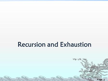 Page 1 Recursion and Exhaustion Yip Lik Yau. Page 2 Why Exhaustion?  Many problems can be solved by brute force in a reasonable amount of time if the.