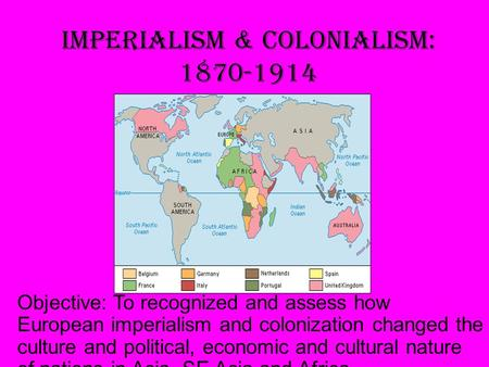 Imperialism & Colonialism: 1870-1914 Objective: To recognized and assess how European imperialism and colonization changed the culture and political,