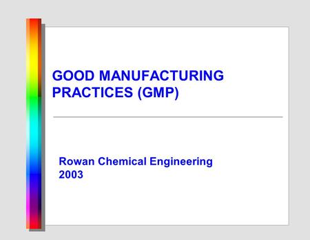 GOOD MANUFACTURING PRACTICES (GMP) Rowan Chemical Engineering 2003.