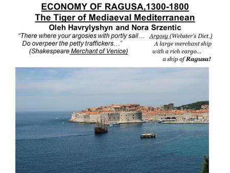 "ECONOMY OF RAGUSA,1300-1800 The Tiger of Mediaeval Mediterranean Oleh Havrylyshyn and Nora Srzentic ""There where your argosies with portly sail… Argosy."