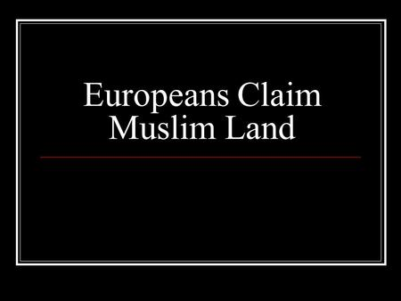 Europeans Claim Muslim Land. Geopolitics Def – Taking land for strategic location Ex. – Russia – Crimea (access to Black Sea) Ex. Oil in Persia, Arabian.