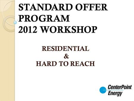 STANDARD OFFER PROGRAM 2012 WORKSHOP RESIDENTIAL & HARD TO REACH.