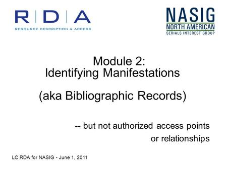 Module 2: Identifying Manifestations (aka Bibliographic Records) -- but not authorized access points or relationships LC RDA for NASIG - June 1, 2011.