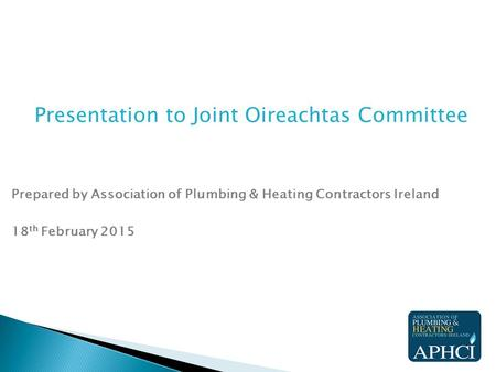 Presentation to Joint Oireachtas Committee Prepared by Association of Plumbing & Heating Contractors Ireland 18 th February 2015.