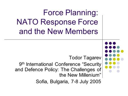 "Force Planning: NATO Response Force and the New Members Todor Tagarev 9 th International Conference ""Security and Defence Policy: The Challenges of the."