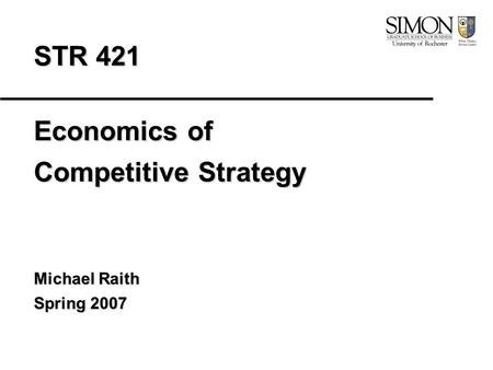 STR 421 Economics of Competitive Strategy Michael Raith Spring 2007.
