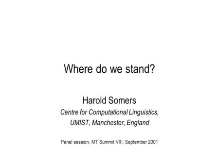 Where do we stand? Harold Somers Centre for Computational Linguistics, UMIST, Manchester, England Panel session, MT Summit VIII, September 2001.